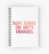 Don't forget the happy thoughts Spiral Notebook