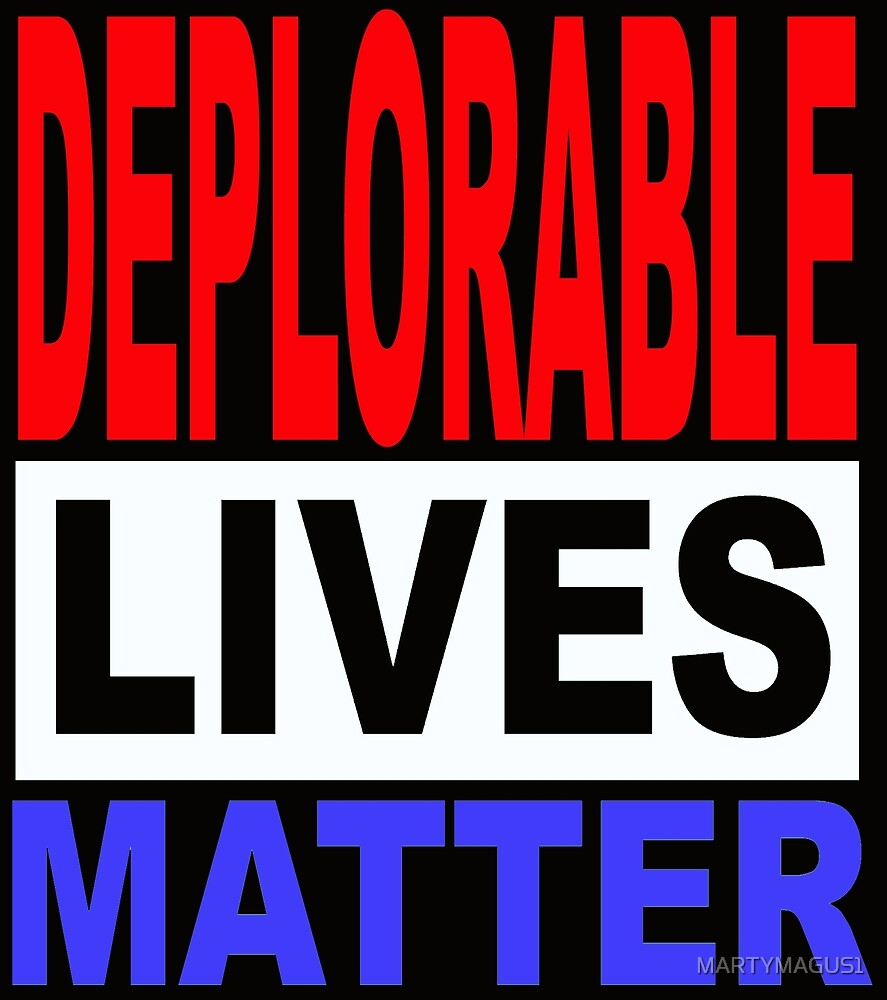 DEPLORABLE LIVES MATTER 1 by MARTYMAGUS1