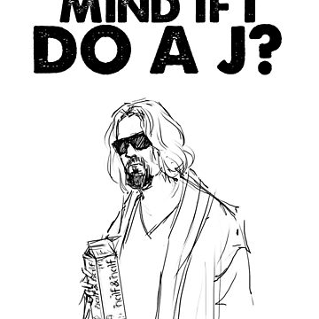 Big Lebowski -Mind if I do a J? The Dude Quote by HouseofDaze