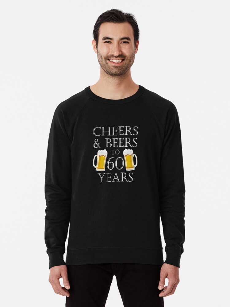 36adf02a9 Cheers and Beers To 60 Years Quote - 60th Birthday Gift Lightweight  Sweatshirt