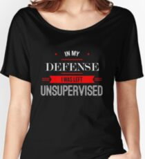 In My Defense I Was Left Unsupervised Women's Relaxed Fit T-Shirt