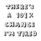 101% Chance I'm Tired | White by meandthemoon