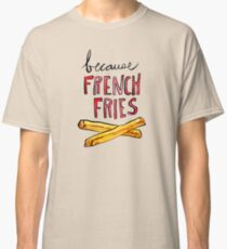 Because French Fries Classic T-Shirt