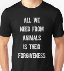 All We Need From Animals is Their Forgiveness T-Shirt