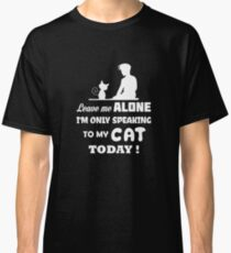 Leave Me Alone I'm Only Speaking To My Cat Today Classic T-Shirt