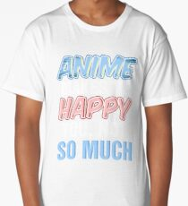 Anime makes me happy you not so much Long T-Shirt
