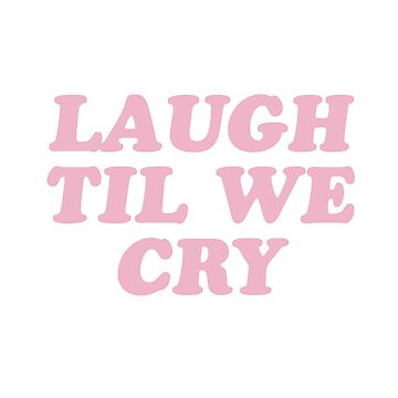 Laugh Til We Cry by laurenschroer