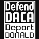 Defend DACA Deport Donald by EthosWear