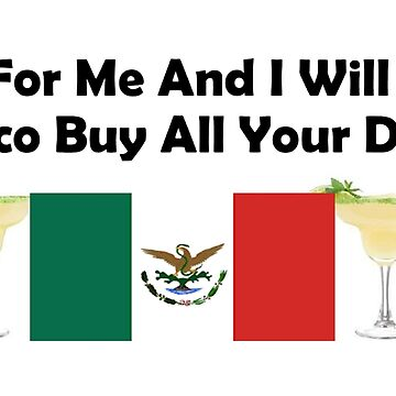Vote For Me And I Will Make Mexico Buy All Your Drinks by teesbyveterans