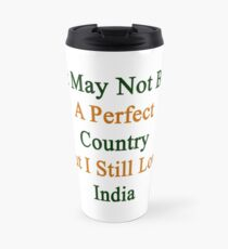 It May Not Be A Perfect Country But I Still Love India  Travel Mug