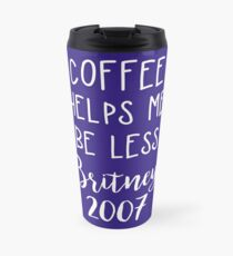 Coffee Helps Me Be Less Britney 2007 Travel Mug