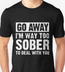 go away i'm way too sober to deal with you t-shirts T-Shirt
