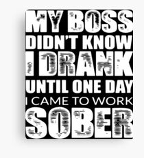 my boss didn't know i drank until one day i came to work sober t-shirts Canvas Print