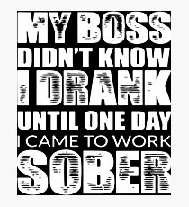 my boss didn't know i drank until one day i came to work sober t-shirts Photographic Print