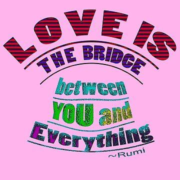Rumi's ~ LOVE IS the bridge by TeaseTees
