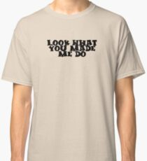 Look What You Made Me Do Tshirt Classic T-Shirt