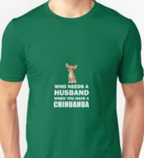 Who Needs A Husband When You Have A Chihuahua  Unisex T-Shirt