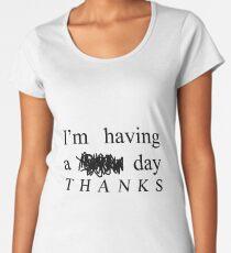 I'm having a $#!t day THANKS Women's Premium T-Shirt