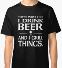 That's what I do i drink beer and I grill things Classic T-Shirt