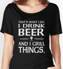 That's what I do i drink beer and I grill things Women's Relaxed Fit T-Shirt