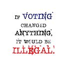 If Voting Changed Anything, It Would Be Illegal by DILLIGAF