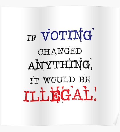 If Voting Changed Anything, It Would Be Illegal Poster