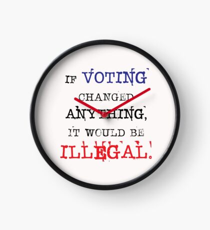 If Voting Changed Anything, It Would Be Illegal Clock
