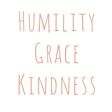 Humility Grace Kindness by SavannahHinde