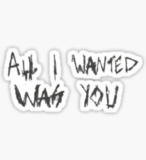 All I Wanted Was You Sticker