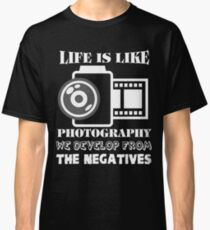 Life Is Like Photography We Develop From The Negatives T Shirt Classic T-Shirt