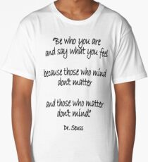 Dr. Seuss, Be who you are and say what you feel, because those who mind don't matter and those who matter don't mind. Long T-Shirt