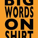 BIG WORDS ON SHIRT by scruffian