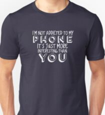 I'm Not Addicted, My Phone is Just More Interesting Than You T-Shirt