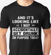 And it's looking like i may accidentally get drunk on purpose today t-shirts T-Shirt