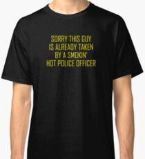 SORRY THIS GUY IS ALREADY TAKEN BY A SMOKIN HOT POLICE OFFICER TSHIRT Classic T-Shirt