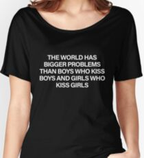 The World Has Bigger Problems Than Boys Who Kiss Boys and Girls Who Kiss Girls Women's Relaxed Fit T-Shirt