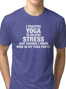 I Practice Yoga To Relieve Stress Tri-blend T-Shirt