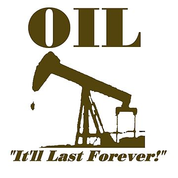 Oil Will Last Forever by statestshirt