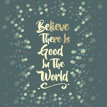 Believe There Is Good In The World by wfultzdesigns