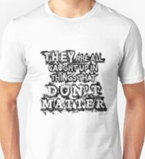 They are all caught up in things that don't matter.  T-Shirt