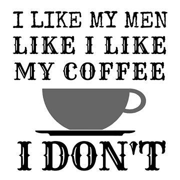 i like my men how i like my coffee...i don't by shinysylvieon