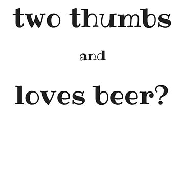 What has two thumbs and loves beer? by schoonerversity