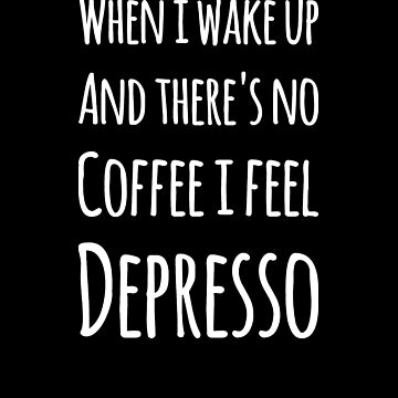 When I wake up and there's no coffee i feel depresso by alexmichel91