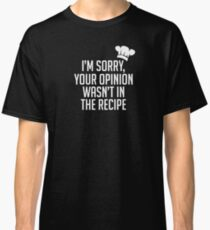 I'm Sorry, Your Opinion Wasn't In The Recipe - Ingredients Cooking Cook Food Kitchen Toque Cuisine Tasty Culinary Classic T-Shirt