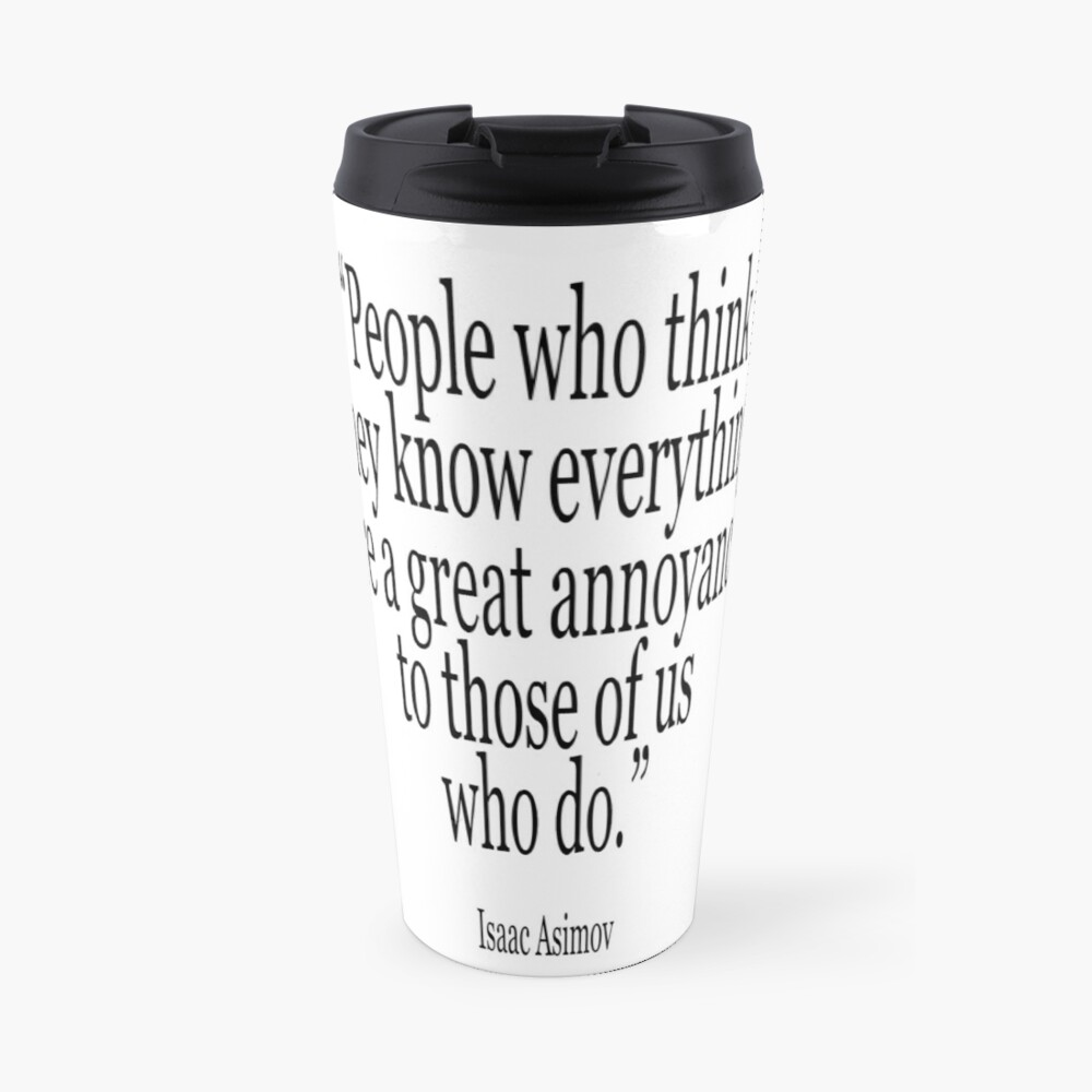 ASIMOV, Science Fiction, Writer, People who think they know everything are a great annoyance to those of us who do. BLACK on WHITE. Travel Mug