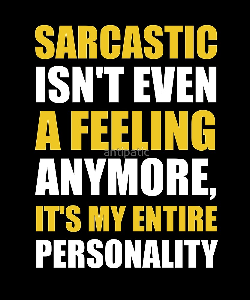 SARCASTIC ISN'T EVEN A FEELING ANYMORE, IT'S MY ENTIRE PERSONALITY by antipatic