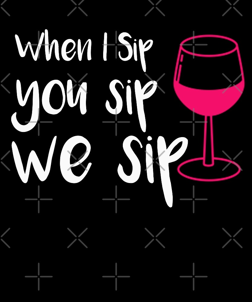 When I Sip You Sip We Sip T-Shirt by Kimcf