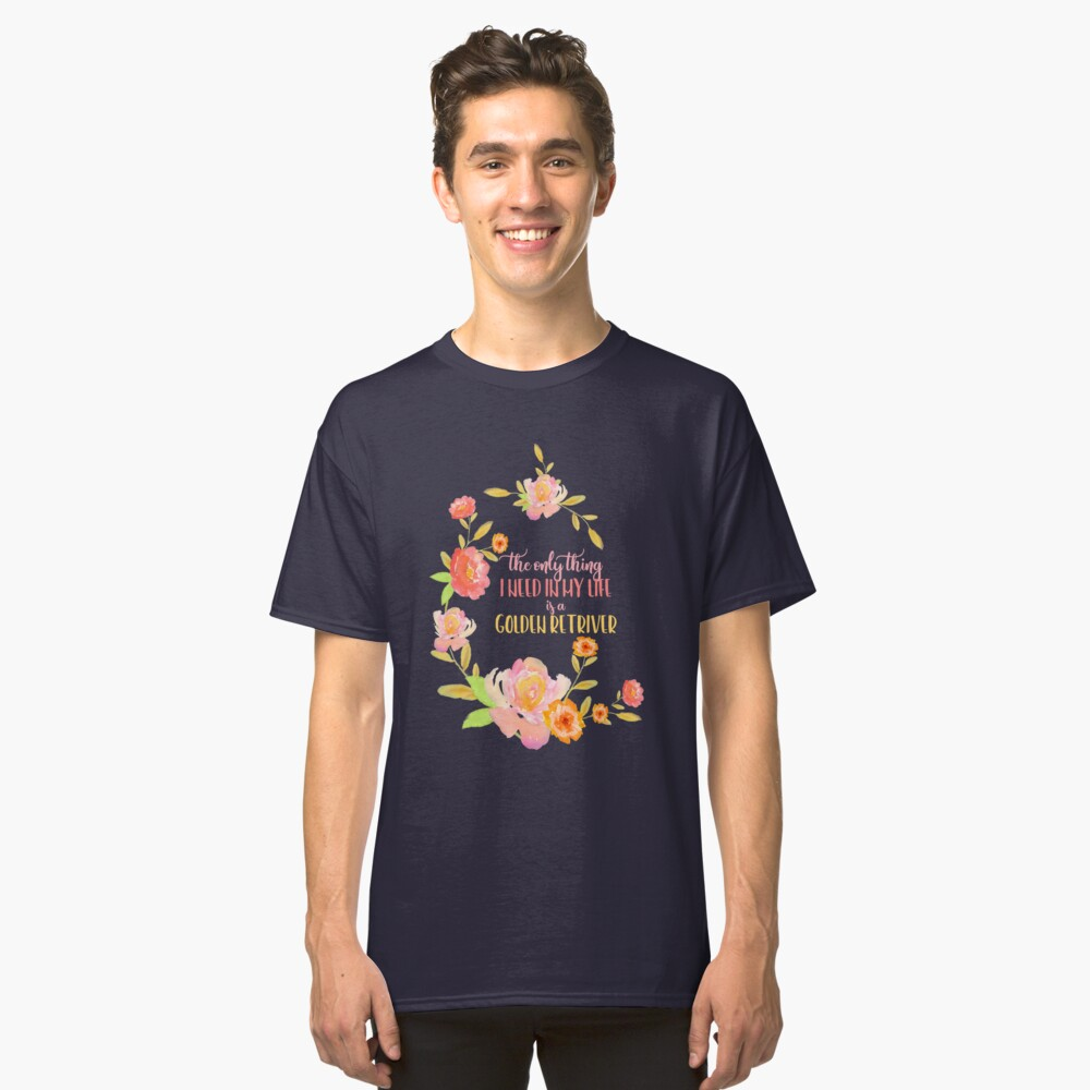 All I need is a Golden Retriever Classic T-Shirt Front