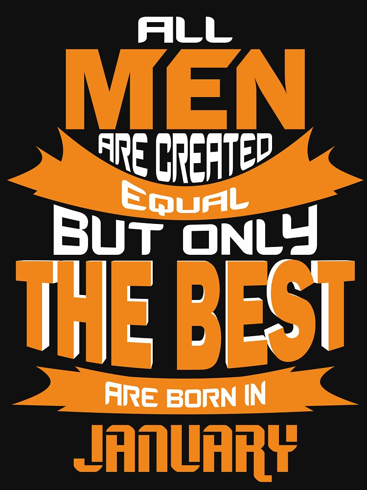All Men are Created Equal but Only The Best are Born in January by mccoyjaylah