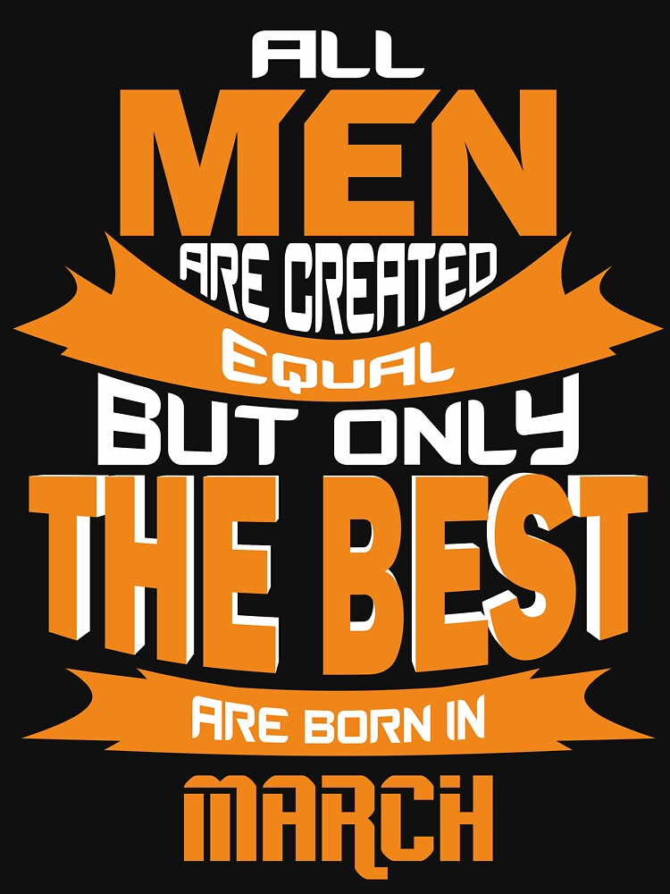 All Men are Created Equal but Only The Best are Born in March by mccoyjaylah